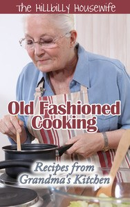 Old Fashioned Cooking - Recipes from Grandma's Kitchen by Hillbilly Housewife